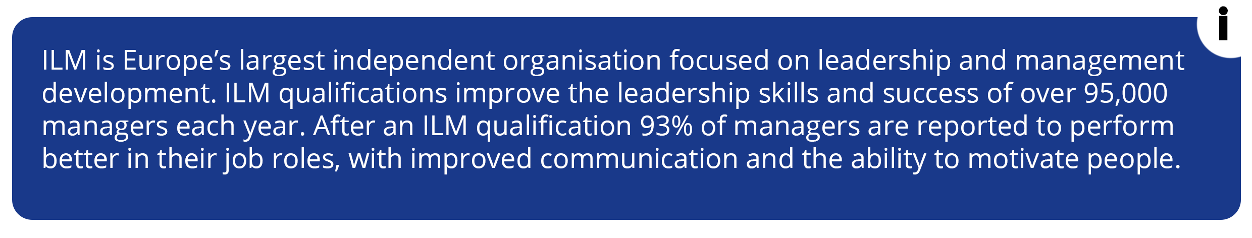 ILM is Europe's largest independent organisation focused on leadership and management development. ILM qualifications improve the leadership skills and success of over 95,000 managers each year.